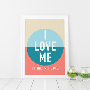 I love me, I think I'm the one art print