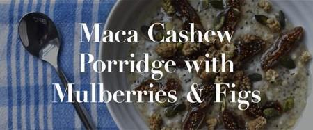 Maca Cashew Porridge with Mulberries and Figs