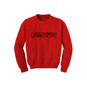 All I Want Is Louboutin Sweatshirt (Various Colors)