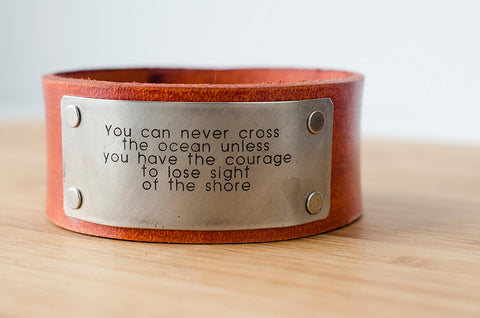You can never cross the ocean unless you have the courage to lose sight of the shore - Leather Cuff