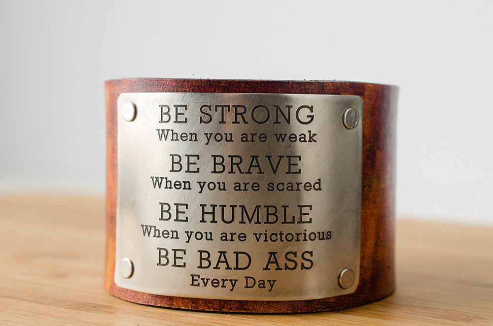 Be Strong Be Brave Be Humble BE BAD ASS Every Day - Wide Leather Cuff