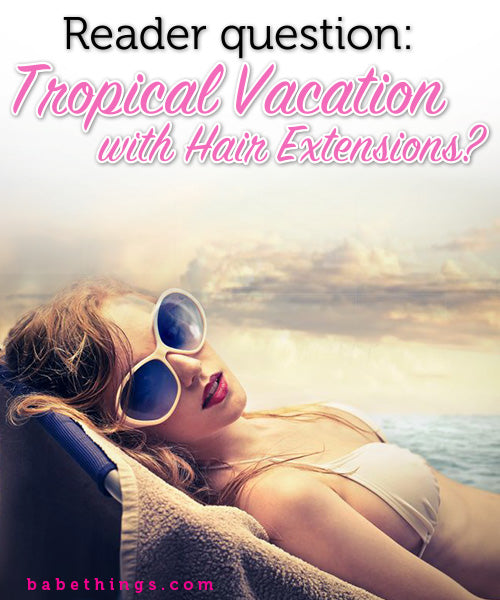 How can I take care of my hair extensions on my tropical vacation?