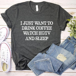 I Just Want to Drink Coffee, Watch HGTV and Sleep Tee