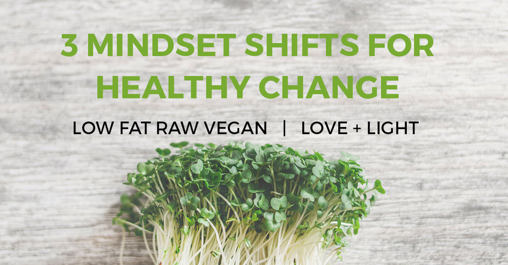 Raw Vegan Life — 3 Mindset Shifts for Healthy Change