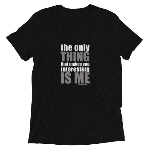 The Only Thing That Makes You Interesting – Is Me Unisex Tee