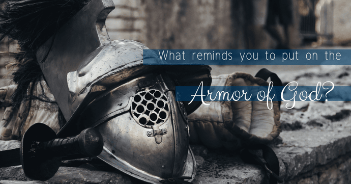 "What Reminds You to ""Put on the Armor of God""?"