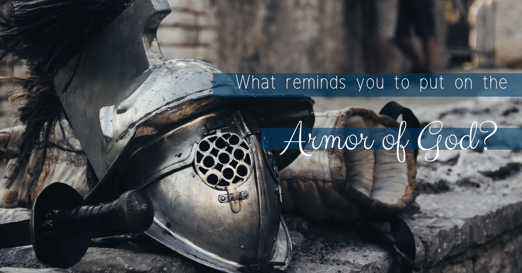 "What Reminds You to ""Put on the Armor of God"""