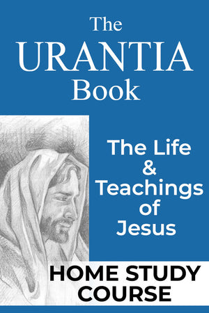 Home Study Course: The URANTIA Book, The Life & Teachings of Jesus