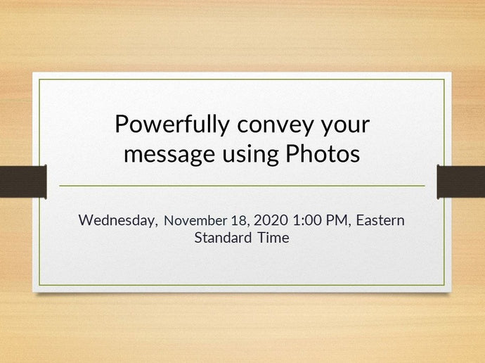 Powerfully convey your message using Photos Webinar, November 18, 2020 1:00 p.m. EST