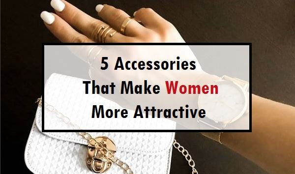 5 accessories that make women more attractive