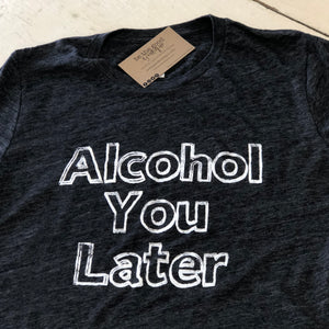 Alcohol You Later - Charcoal Gray Slub T-Shirt