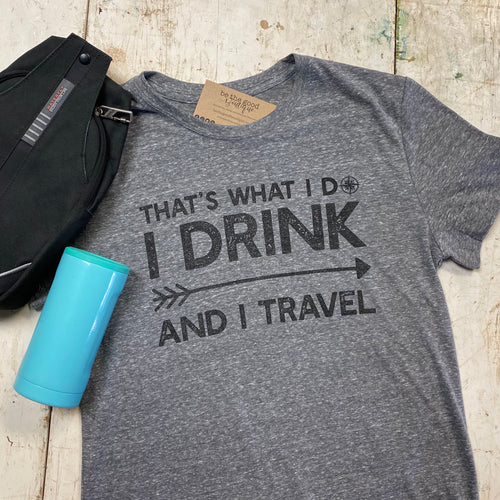 That's what I do. I drink and I travel. - T-Shirt