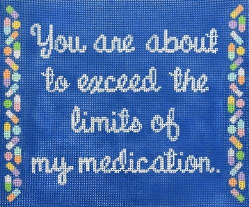 You are About to Exceed the Limit of My Medication Painted Canvas CBK Needlepoint Collections