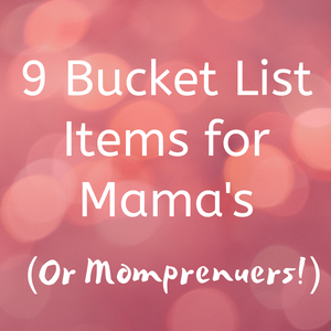9 Bucket List Items for Mom's (Or Momprenuers!)
