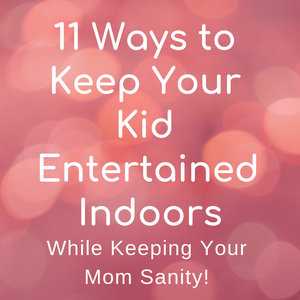 11 Ways to Keep Your Kid Entertained Indoors