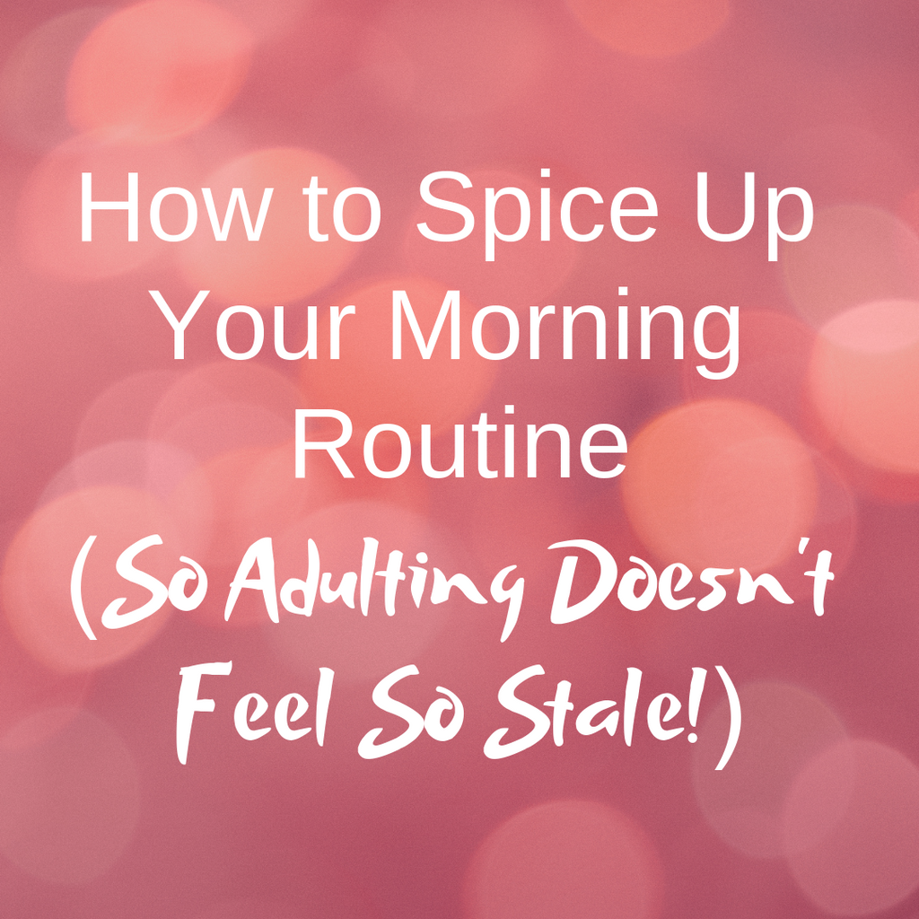 How to Spice Up Your Morning Routine  (So Adulting Doesn't Feel So Stale!)