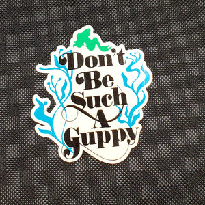 Don't Be Such A Guppy Sticker