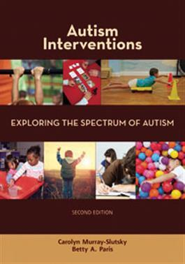 Autism Interventions: Exploring the Spectrum of Autism–Second Edition by Carolyn Murray-Slutsky & Betty A. Paris