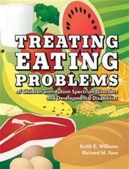 Treating Eating Problems of Children with Autism Spectrum Disorders and Developmental Disabilities: Interventions for Professionals and Parents by Keith E. Williams & Richard M. Foxx