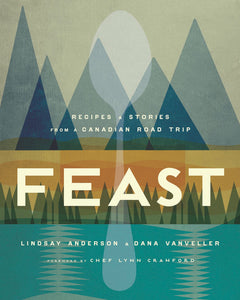 Feast: Recipes + Stories From A Canadian Road Trip