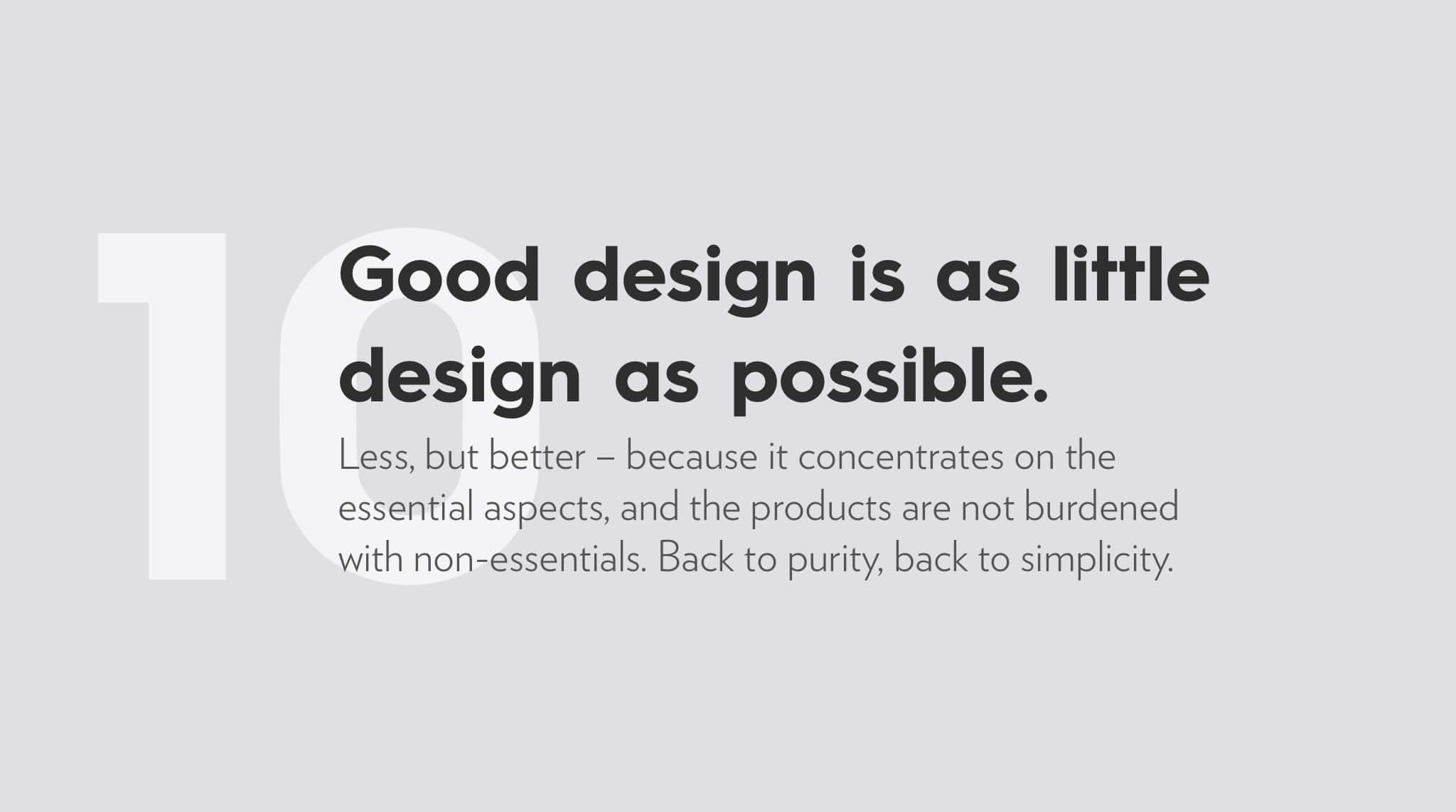 Ten Principles For Good Design by Dieter Rams, good design is as little design as possible.