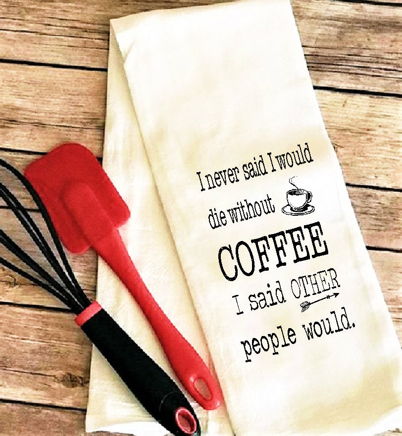 fs195 I never said I would die without coffee TEA TOWEL