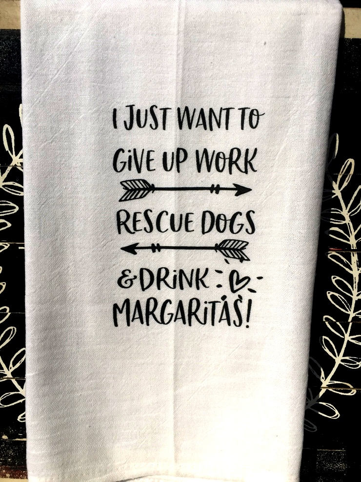 #fs180  I just want to give up work rescue dogs and drink margaritas tea towel