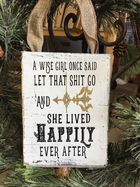 "#2814 a wise girl once said let that shit go and she lived happily ever after wood sign 6x8"" SHIPLAP"