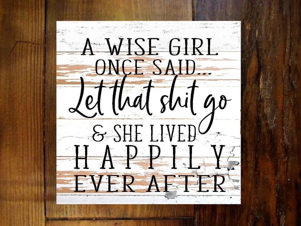 #2902 A wise girl once said let that shit go happily ever after sign 11x11""