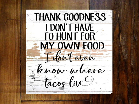 "#2903 Thank goodness I don't have to hunt for my own food sign 11x11x2"" taco wood sign"