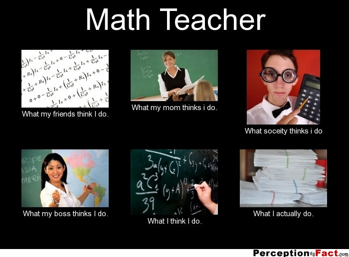 Math Teacher Meme - What everyone thinks you do