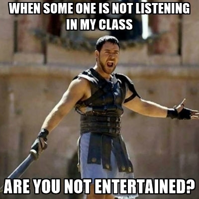 TEACHER MEME - Are They Not Entertained?!