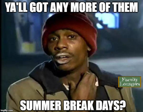 Ya'll Got any more of them summer break days