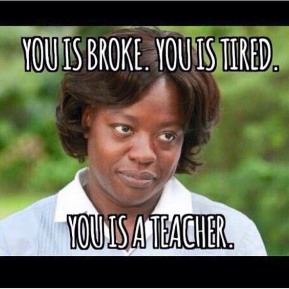 Funny teacher meme from The Help movie saying you is broke, you is tired, you is a teacher