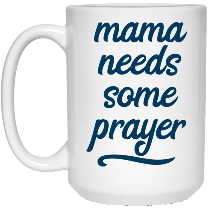 Mama Needs Some Prayer 15 oz. White Mug