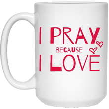 """I Pray Because I Love"" 15 oz. Mug"