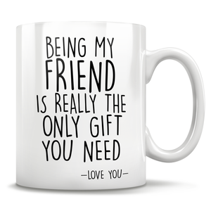 Being My Friend Is Really The Only Gift You Need - Love You - Mug