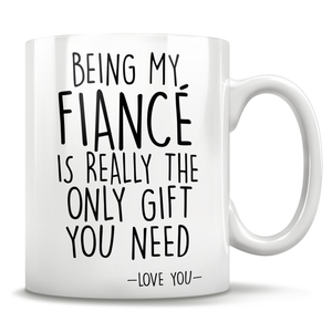 Being My Fiancé Is Really The Only Gift You Need - Love You - Mug