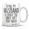 Being My Husband Is Really The Only Gift You Need - Love You - Mug