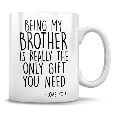 Being My Brother Is Really The Only Gift You Need - Love You - Mug