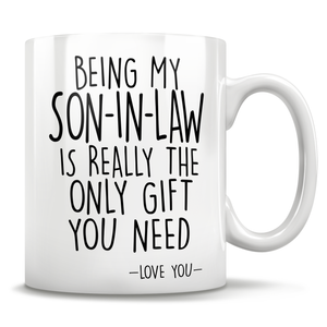 Being My Son-In-Law Is Really The Only Gift You Need - Love You - Mug