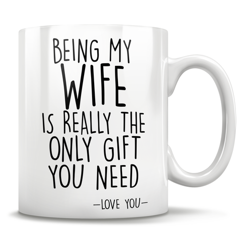 Image of Being My Wife Is Really The Only Gift You Need - Love You - Mug