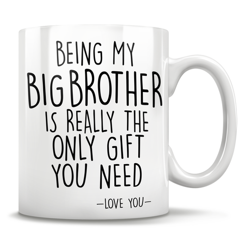 Image of Being My Big Brother Is Really The Only Gift You Need - Love You - Mug