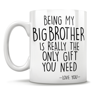 Being My Big Brother Is Really The Only Gift You Need - Love You - Mug