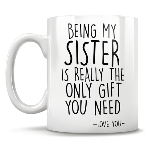 Being My Sister Is Really The Only Gift You Need - Love You - Mug
