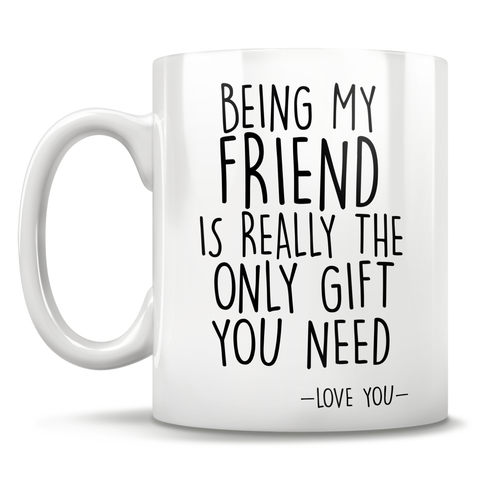 Image of Being My Friend Is Really The Only Gift You Need - Love You - Mug