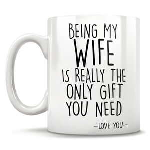 Being My Wife Is Really The Only Gift You Need - Love You - Mug