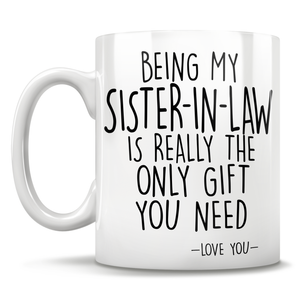 Being My Sister-In-Law Is Really The Only Gift You Need - Love You - Mug