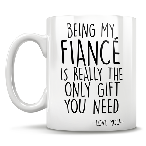 Image of Being My Fiancé Is Really The Only Gift You Need - Love You - Mug