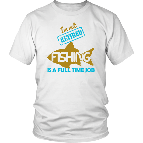 I'm Not Retired Fishing Is A Full Time Job